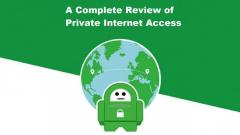 A Complete Review of Private Internet Access VPN